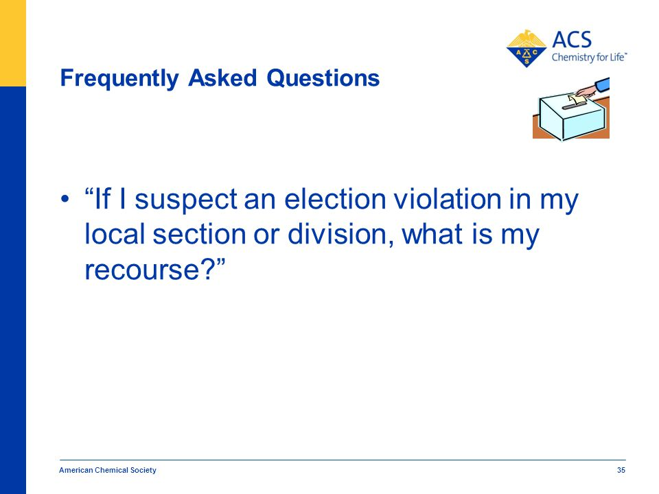 Frequently Asked Questions If I suspect an election violation in my local section or division, what is my recourse? American Chemical Society 35