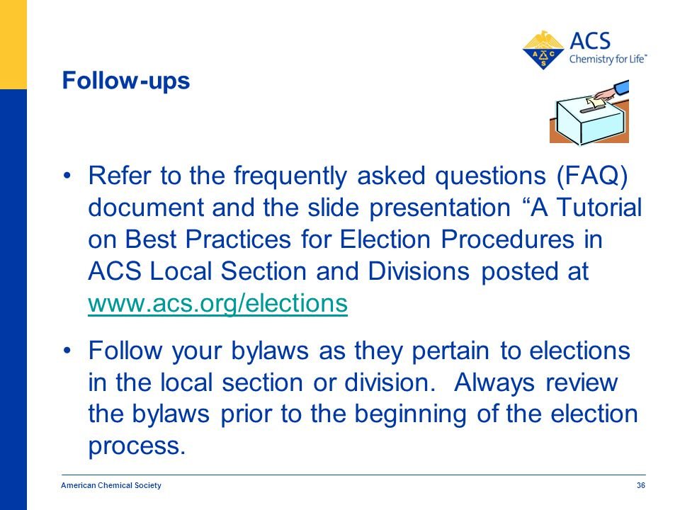 Follow-ups Refer to the frequently asked questions (FAQ) document and the slide presentation A Tutorial on Best Practices for Election Procedures in ACS Local Section and Divisions posted at www.acs.org/elections www.acs.org/elections Follow your bylaws as they pertain to elections in the local section or division.