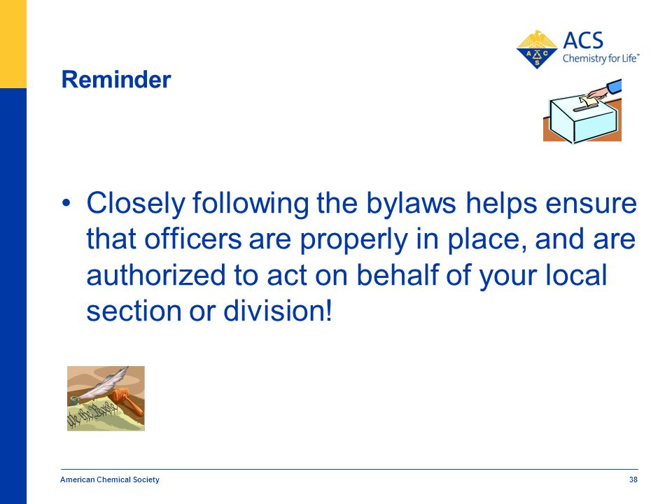 Reminder Closely following the bylaws helps ensure that officers are properly in place, and are authorized to act on behalf of your local section or division.