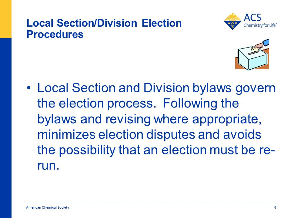 Manner of Elections Local Section and Division bylaws typically specify that: Officers, Councilors and Alternate Councilors are elected by members for a specific term.