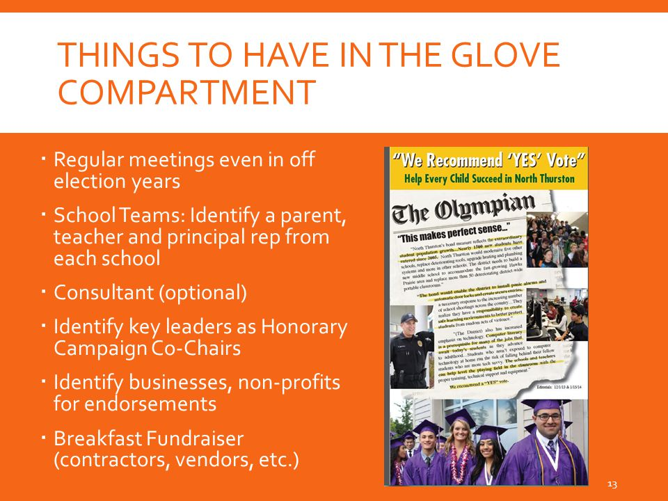 THINGS TO HAVE IN THE GLOVE COMPARTMENT  Regular meetings even in off election years  School Teams: Identify a parent, teacher and principal rep from each school  Consultant (optional)  Identify key leaders as Honorary Campaign Co-Chairs  Identify businesses, non-profits for endorsements  Breakfast Fundraiser (contractors, vendors, etc.) 13