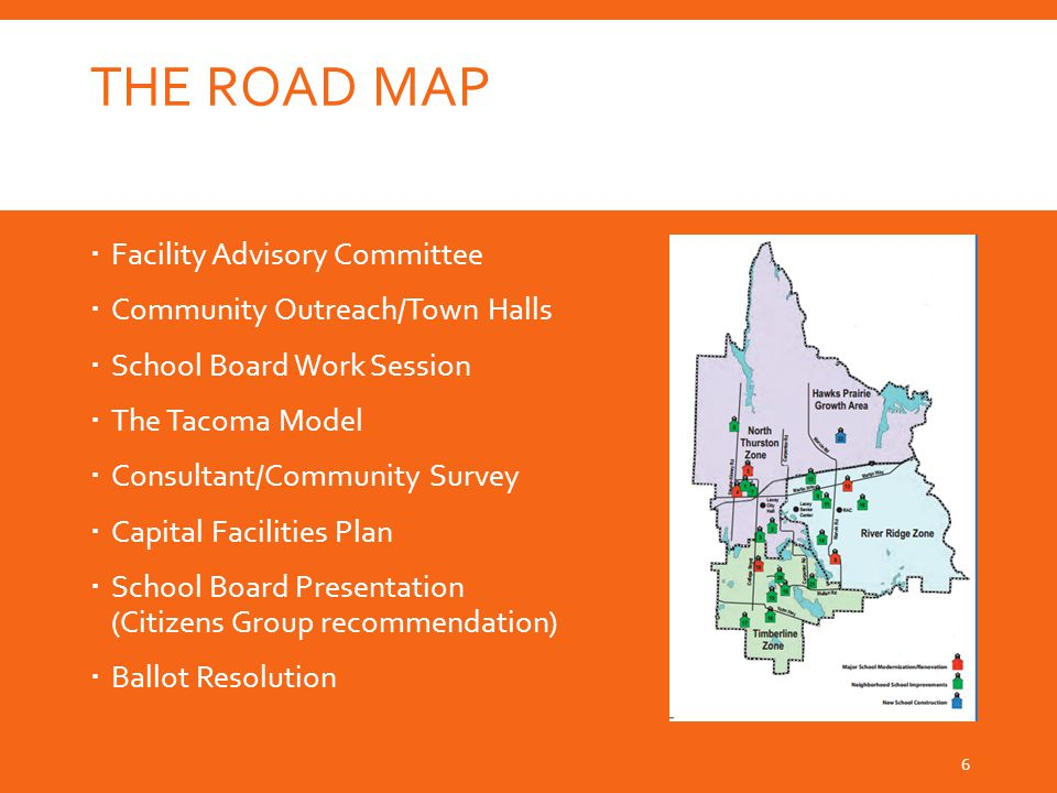 THE ROAD MAP  Facility Advisory Committee  Community Outreach/Town Halls  School Board Work Session  The Tacoma Model  Consultant/Community Survey  Capital Facilities Plan  School Board Presentation (Citizens Group recommendation)  Ballot Resolution 6