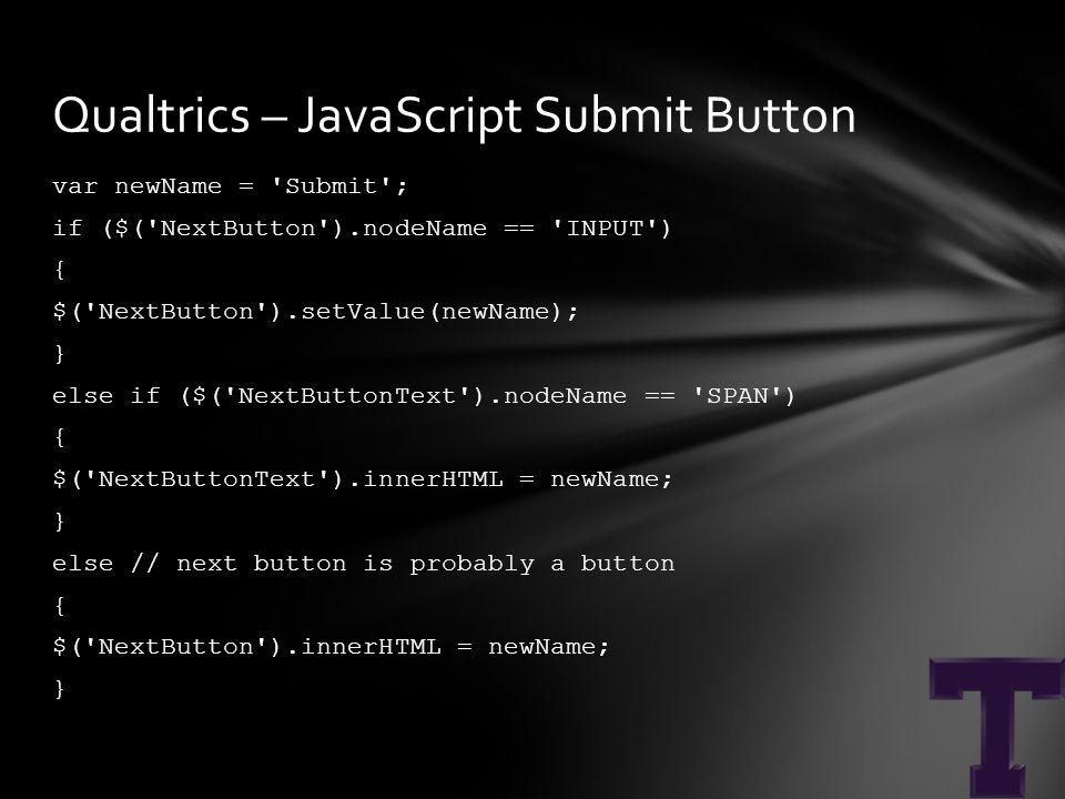 var newName = Submit ; if ($( NextButton ).nodeName == INPUT ) { $( NextButton ).setValue(newName); } else if ($( NextButtonText ).nodeName == SPAN ) { $( NextButtonText ).innerHTML = newName; } else // next button is probably a button { $( NextButton ).innerHTML = newName; } Qualtrics – JavaScript Submit Button