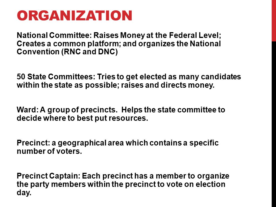 ORGANIZATION National Committee: Raises Money at the Federal Level; Creates a common platform; and organizes the National Convention (RNC and DNC) 50 State Committees: Tries to get elected as many candidates within the state as possible; raises and directs money.
