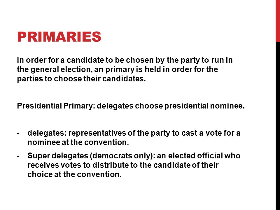 PRIMARIES In order for a candidate to be chosen by the party to run in the general election, an primary is held in order for the parties to choose their candidates.