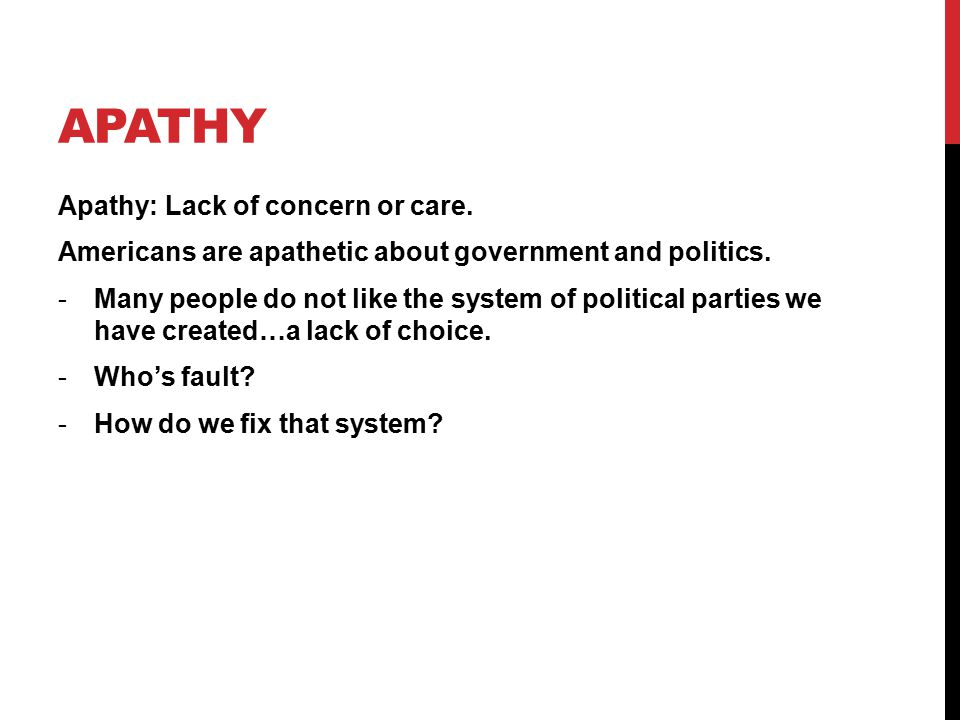 APATHY Apathy: Lack of concern or care. Americans are apathetic about government and politics.