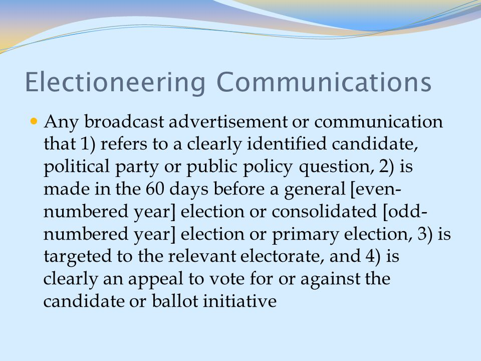 Electioneering Communications Any broadcast advertisement or communication that 1) refers to a clearly identified candidate, political party or public policy question, 2) is made in the 60 days before a general [even- numbered year] election or consolidated [odd- numbered year] election or primary election, 3) is targeted to the relevant electorate, and 4) is clearly an appeal to vote for or against the candidate or ballot initiative