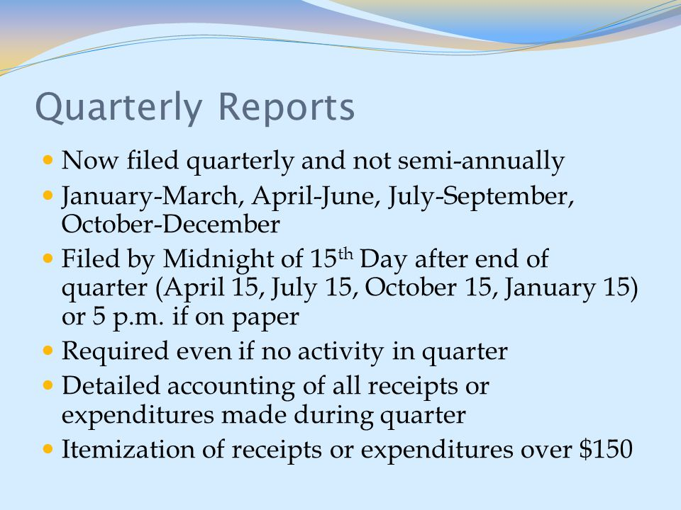 Quarterly Reports Now filed quarterly and not semi-annually January-March, April-June, July-September, October-December Filed by Midnight of 15 th Day after end of quarter (April 15, July 15, October 15, January 15) or 5 p.m.