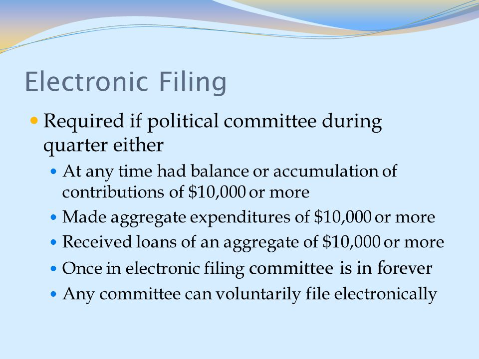 Electronic Filing Required if political committee during quarter either At any time had balance or accumulation of contributions of $10,000 or more Made aggregate expenditures of $10,000 or more Received loans of an aggregate of $10,000 or more Once in electronic filing committee is in forever Any committee can voluntarily file electronically