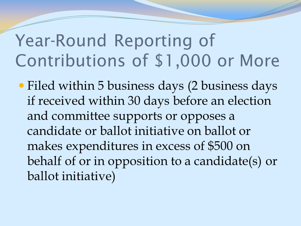 Year-Round Reporting of Contributions of $1,000 or More Filed within 5 business days (2 business days if received within 30 days before an election and committee supports or opposes a candidate or ballot initiative on ballot or makes expenditures in excess of $500 on behalf of or in opposition to a candidate(s) or ballot initiative)