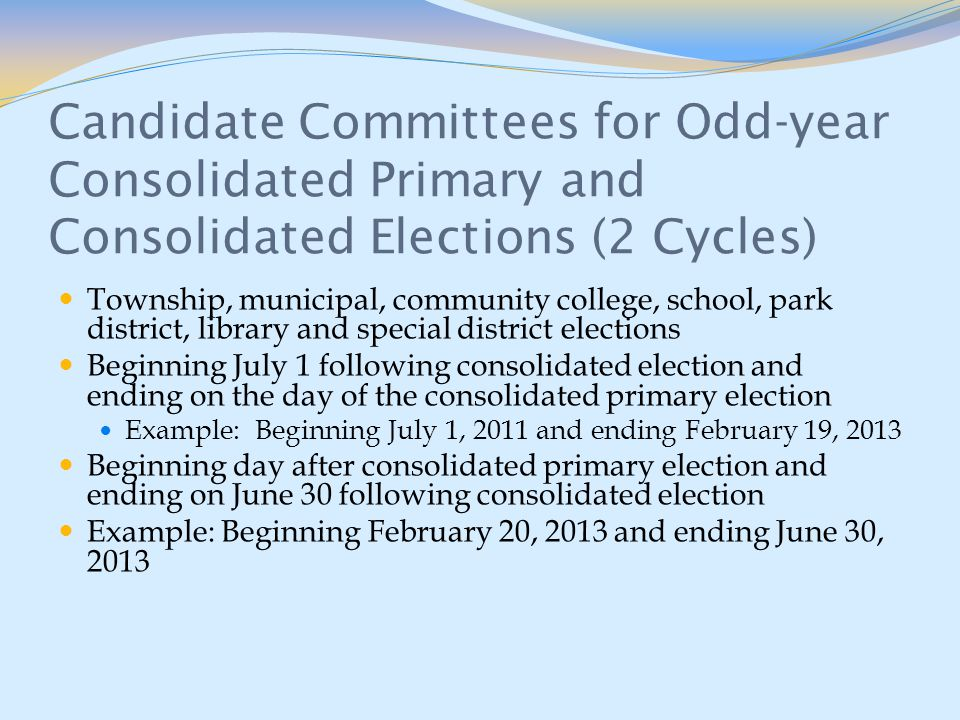 Candidate Committees for Odd-year Consolidated Primary and Consolidated Elections (2 Cycles) Township, municipal, community college, school, park district, library and special district elections Beginning July 1 following consolidated election and ending on the day of the consolidated primary election Example: Beginning July 1, 2011 and ending February 19, 2013 Beginning day after consolidated primary election and ending on June 30 following consolidated election Example: Beginning February 20, 2013 and ending June 30, 2013