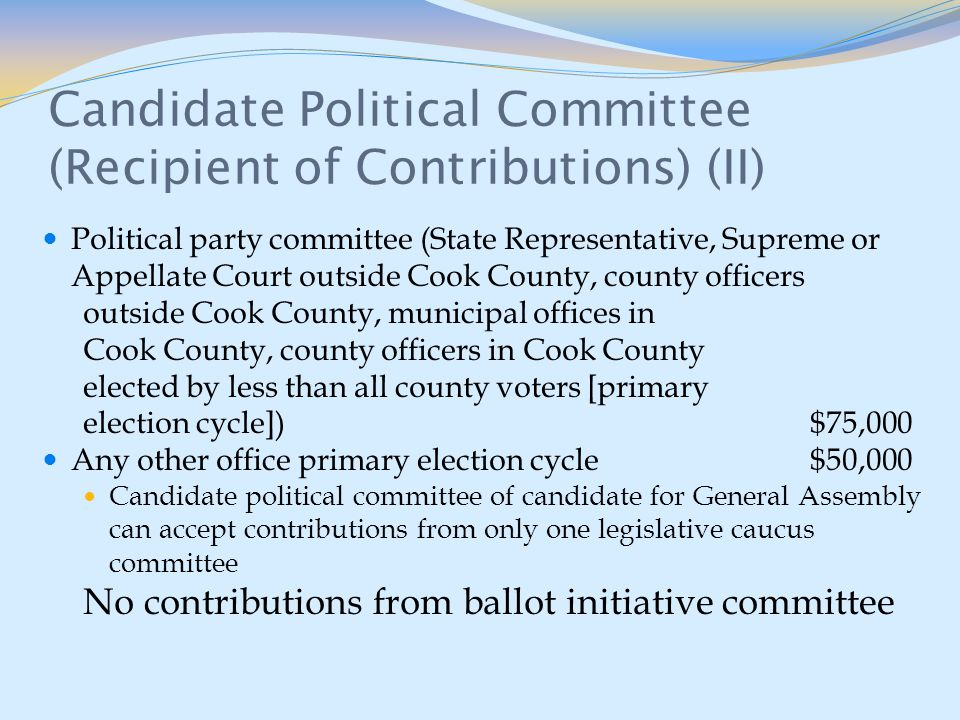 Candidate Political Committee (Recipient of Contributions) (II) Political party committee (State Representative, Supreme or Appellate Court outside Cook County, county officers outside Cook County, municipal offices in Cook County, county officers in Cook County elected by less than all county voters [primary election cycle]) $75,000 Any other office primary election cycle $50,000 Candidate political committee of candidate for General Assembly can accept contributions from only one legislative caucus committee No contributions from ballot initiative committee