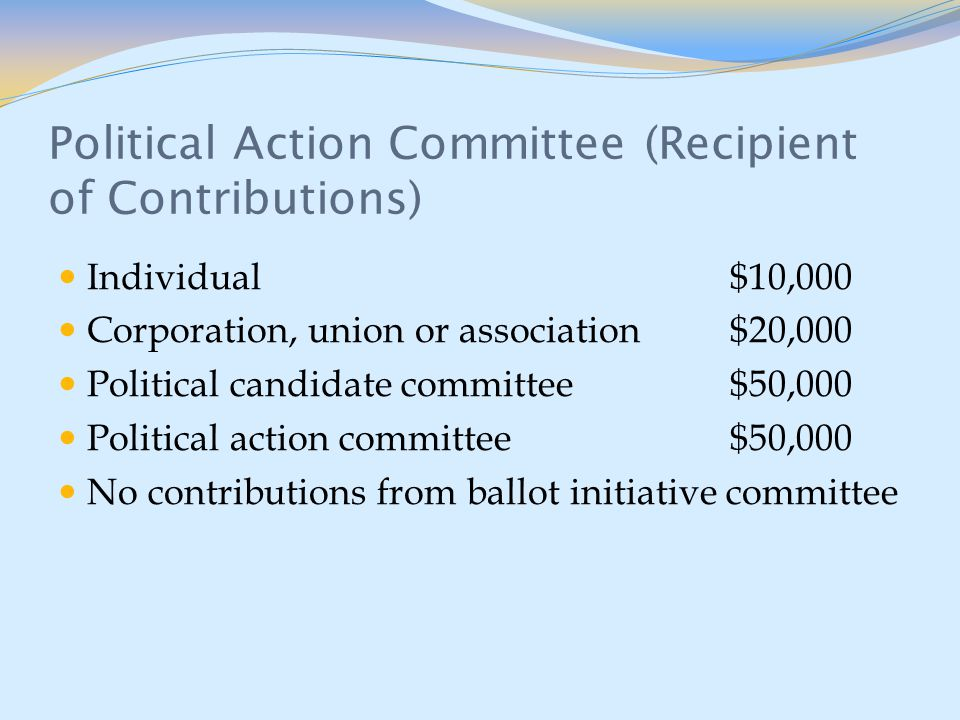 Political Action Committee (Recipient of Contributions) Individual$10,000 Corporation, union or association$20,000 Political candidate committee$50,000 Political action committee$50,000 No contributions from ballot initiative committee