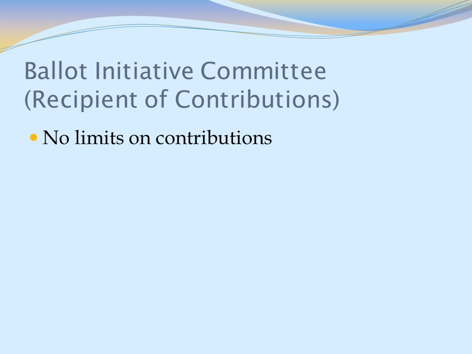 Ballot Initiative Committee (Recipient of Contributions) No limits on contributions
