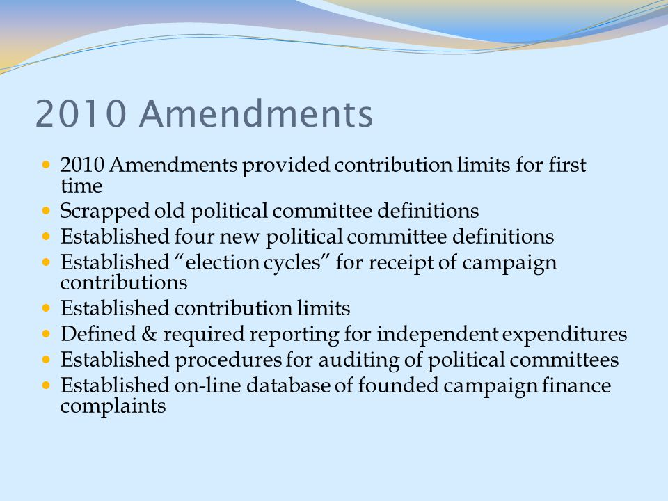 2010 Amendments 2010 Amendments provided contribution limits for first time Scrapped old political committee definitions Established four new political committee definitions Established election cycles for receipt of campaign contributions Established contribution limits Defined & required reporting for independent expenditures Established procedures for auditing of political committees Established on-line database of founded campaign finance complaints