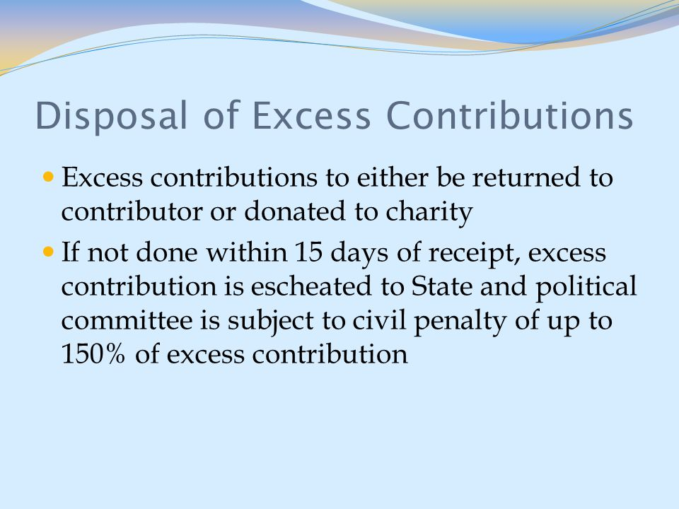 Disposal of Excess Contributions Excess contributions to either be returned to contributor or donated to charity If not done within 15 days of receipt, excess contribution is escheated to State and political committee is subject to civil penalty of up to 150% of excess contribution