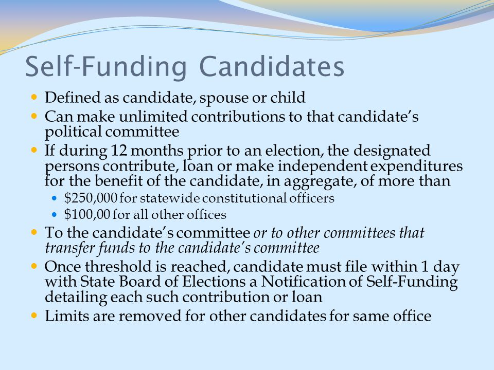 Self-Funding Candidates Defined as candidate, spouse or child Can make unlimited contributions to that candidate's political committee If during 12 months prior to an election, the designated persons contribute, loan or make independent expenditures for the benefit of the candidate, in aggregate, of more than $250,000 for statewide constitutional officers $100,00 for all other offices To the candidate's committee or to other committees that transfer funds to the candidate's committee Once threshold is reached, candidate must file within 1 day with State Board of Elections a Notification of Self-Funding detailing each such contribution or loan Limits are removed for other candidates for same office