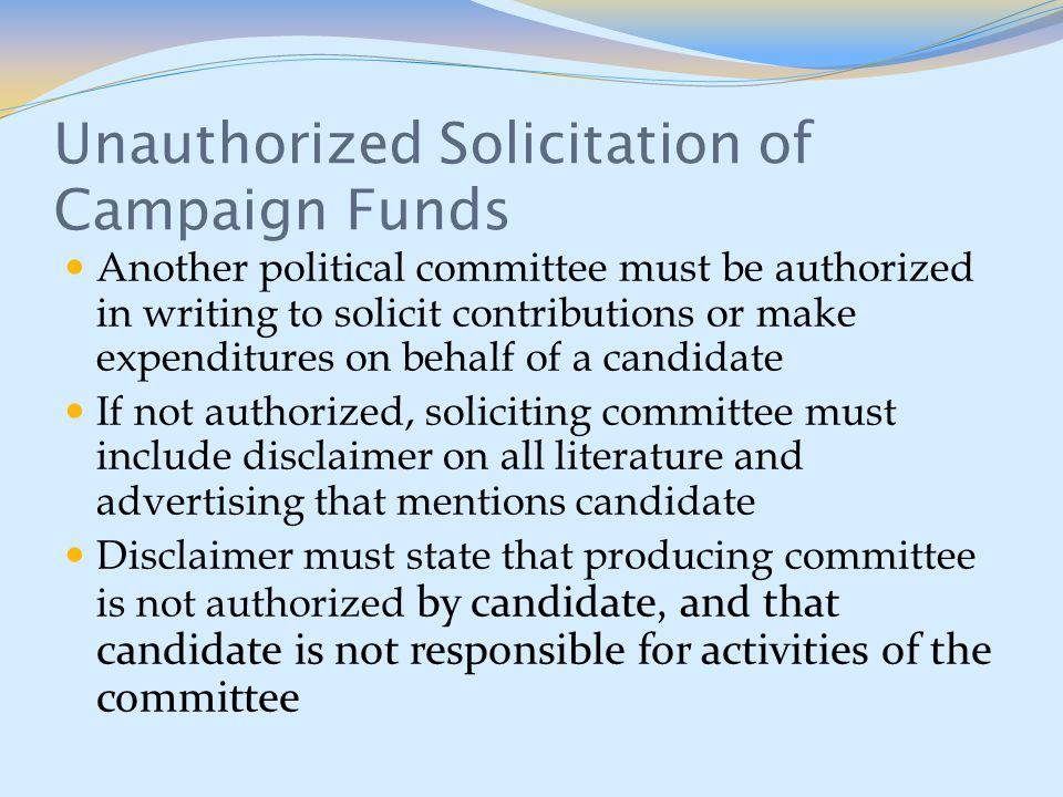 Unauthorized Solicitation of Campaign Funds Another political committee must be authorized in writing to solicit contributions or make expenditures on behalf of a candidate If not authorized, soliciting committee must include disclaimer on all literature and advertising that mentions candidate Disclaimer must state that producing committee is not authorized by candidate, and that candidate is not responsible for activities of the committee