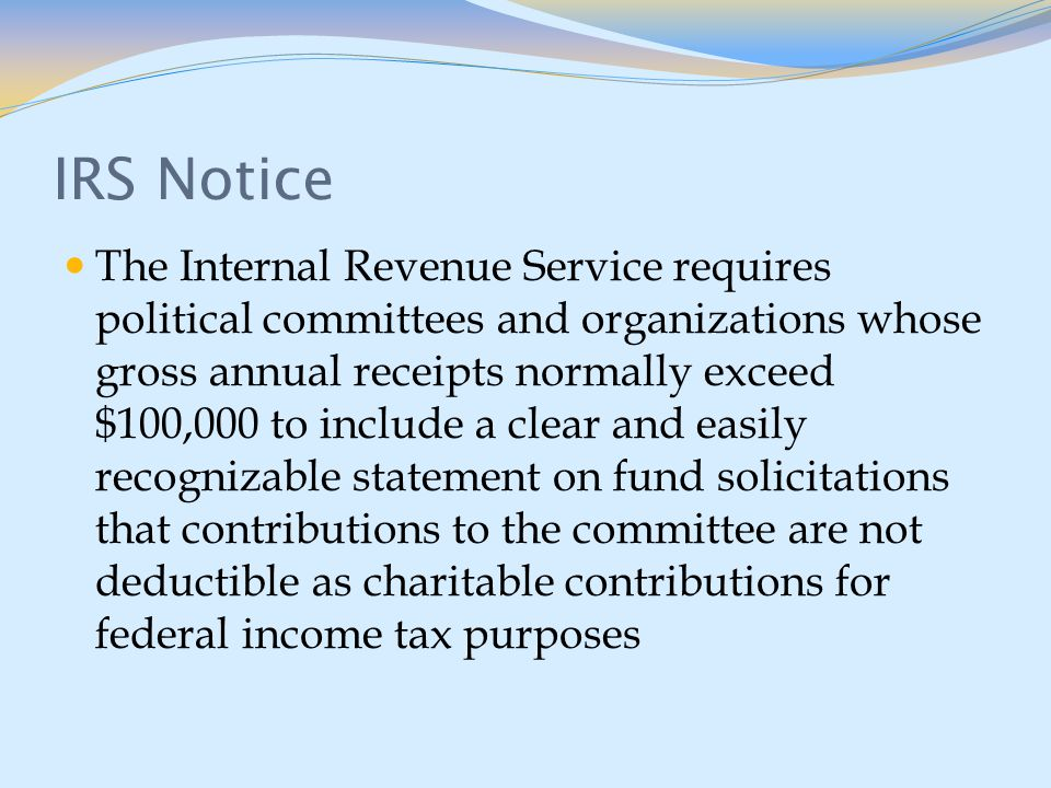 IRS Notice The Internal Revenue Service requires political committees and organizations whose gross annual receipts normally exceed $100,000 to include a clear and easily recognizable statement on fund solicitations that contributions to the committee are not deductible as charitable contributions for federal income tax purposes
