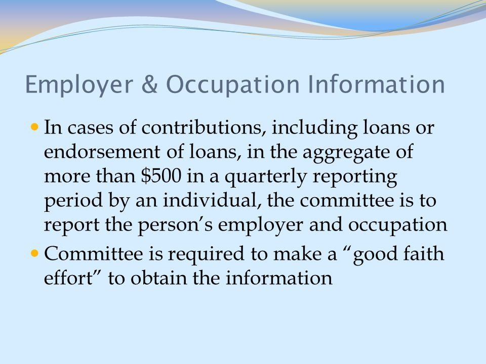Employer & Occupation Information In cases of contributions, including loans or endorsement of loans, in the aggregate of more than $500 in a quarterly reporting period by an individual, the committee is to report the person's employer and occupation Committee is required to make a good faith effort to obtain the information
