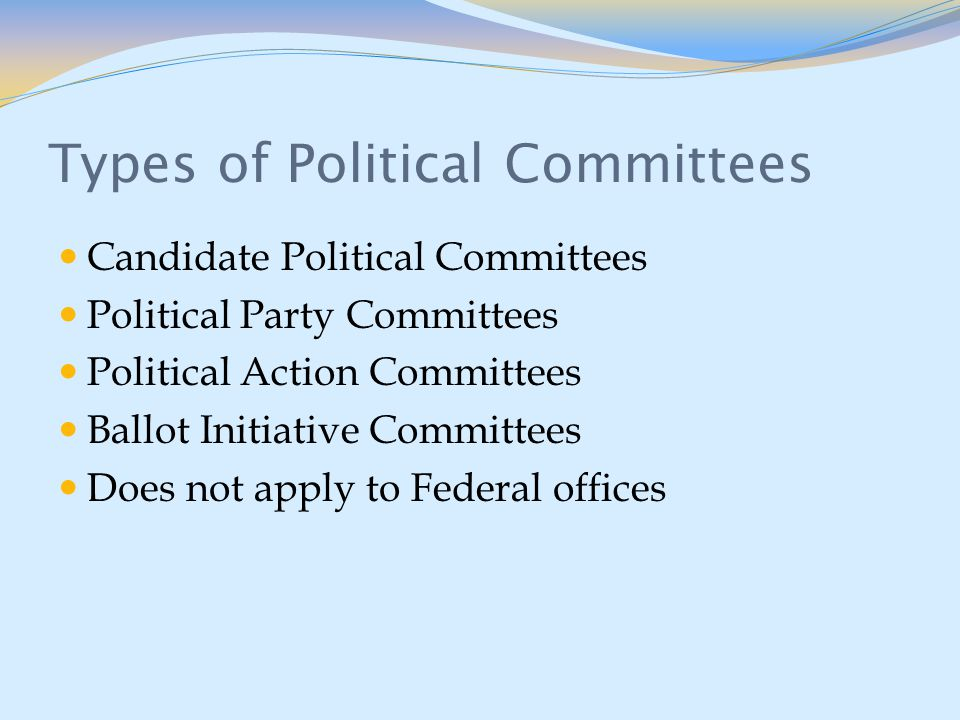 Types of Political Committees Candidate Political Committees Political Party Committees Political Action Committees Ballot Initiative Committees Does not apply to Federal offices