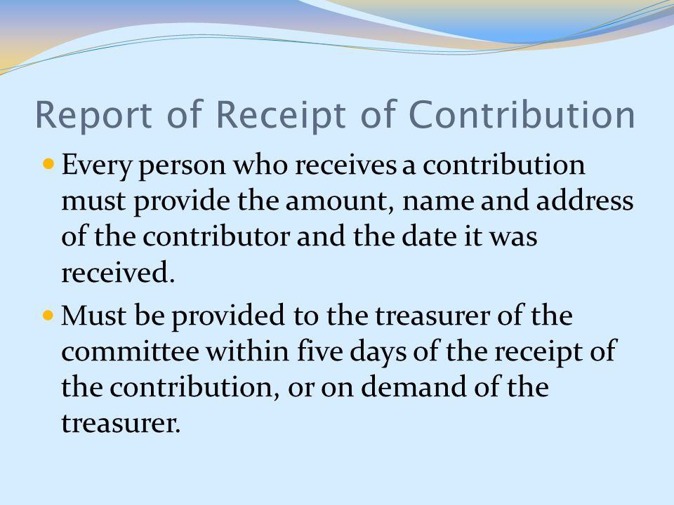 Report of Receipt of Contribution Every person who receives a contribution must provide the amount, name and address of the contributor and the date it was received.