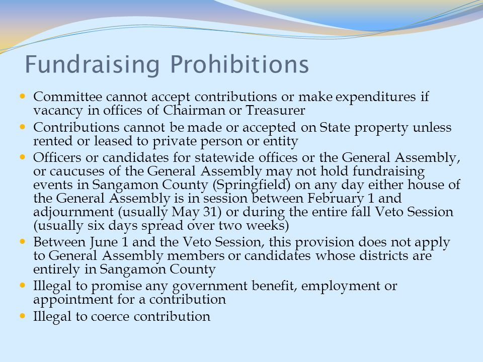 Fundraising Prohibitions Committee cannot accept contributions or make expenditures if vacancy in offices of Chairman or Treasurer Contributions cannot be made or accepted on State property unless rented or leased to private person or entity Officers or candidates for statewide offices or the General Assembly, or caucuses of the General Assembly may not hold fundraising events in Sangamon County (Springfield) on any day either house of the General Assembly is in session between February 1 and adjournment (usually May 31) or during the entire fall Veto Session (usually six days spread over two weeks) Between June 1 and the Veto Session, this provision does not apply to General Assembly members or candidates whose districts are entirely in Sangamon County Illegal to promise any government benefit, employment or appointment for a contribution Illegal to coerce contribution