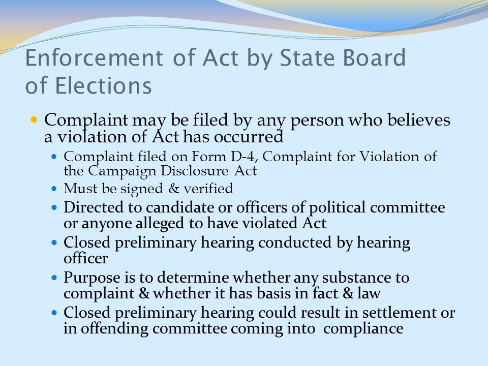 Enforcement of Act by State Board of Elections Complaint may be filed by any person who believes a violation of Act has occurred Complaint filed on Form D-4, Complaint for Violation of the Campaign Disclosure Act Must be signed & verified Directed to candidate or officers of political committee or anyone alleged to have violated Act Closed preliminary hearing conducted by hearing officer Purpose is to determine whether any substance to complaint & whether it has basis in fact & law Closed preliminary hearing could result in settlement or in offending committee coming into compliance