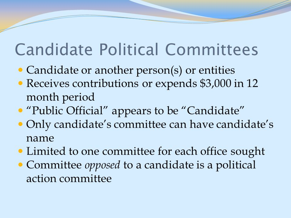 Candidate Political Committees Candidate or another person(s) or entities Receives contributions or expends $3,000 in 12 month period Public Official appears to be Candidate Only candidate's committee can have candidate's name Limited to one committee for each office sought Committee opposed to a candidate is a political action committee