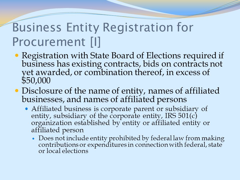 Business Entity Registration for Procurement [I] Registration with State Board of Elections required if business has existing contracts, bids on contracts not yet awarded, or combination thereof, in excess of $50,000 Disclosure of the name of entity, names of affiliated businesses, and names of affiliated persons Affiliated business is corporate parent or subsidiary of entity, subsidiary of the corporate entity, IRS 501(c) organization established by entity or affiliated entity or affiliated person Does not include entity prohibited by federal law from making contributions or expenditures in connection with federal, state or local elections
