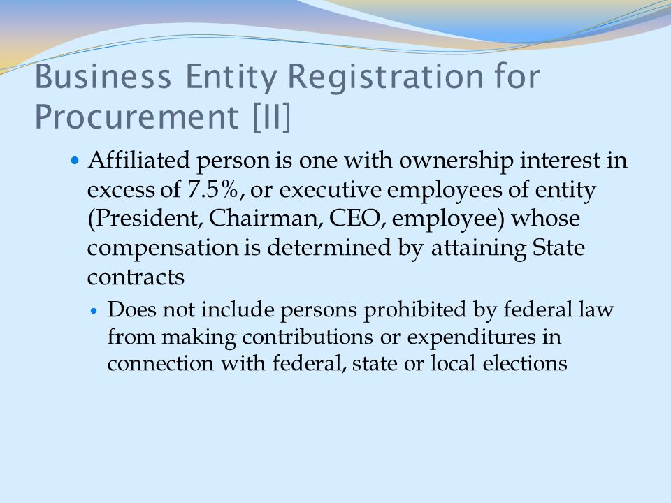 Business Entity Registration for Procurement [II] Affiliated person is one with ownership interest in excess of 7.5%, or executive employees of entity (President, Chairman, CEO, employee) whose compensation is determined by attaining State contracts Does not include persons prohibited by federal law from making contributions or expenditures in connection with federal, state or local elections