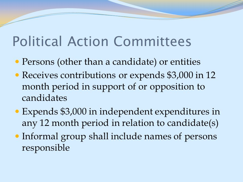 Political Action Committees Persons (other than a candidate) or entities Receives contributions or expends $3,000 in 12 month period in support of or opposition to candidates Expends $3,000 in independent expenditures in any 12 month period in relation to candidate(s) Informal group shall include names of persons responsible
