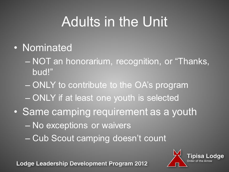 Adults in the Unit Nominated –NOT an honorarium, recognition, or Thanks, bud! –ONLY to contribute to the OA's program –ONLY if at least one youth is selected Same camping requirement as a youth –No exceptions or waivers –Cub Scout camping doesn't count