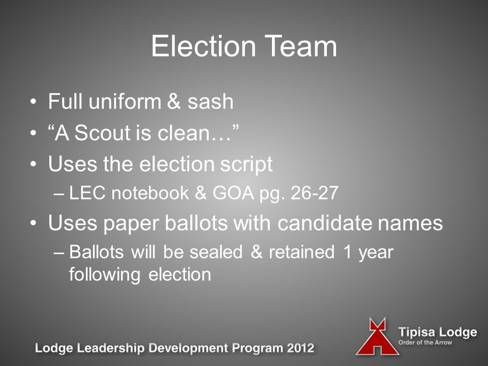 Election Team Full uniform & sash A Scout is clean… Uses the election script –LEC notebook & GOA pg.