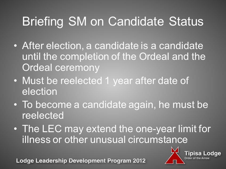 Briefing SM on Candidate Status After election, a candidate is a candidate until the completion of the Ordeal and the Ordeal ceremony Must be reelected 1 year after date of election To become a candidate again, he must be reelected The LEC may extend the one-year limit for illness or other unusual circumstance