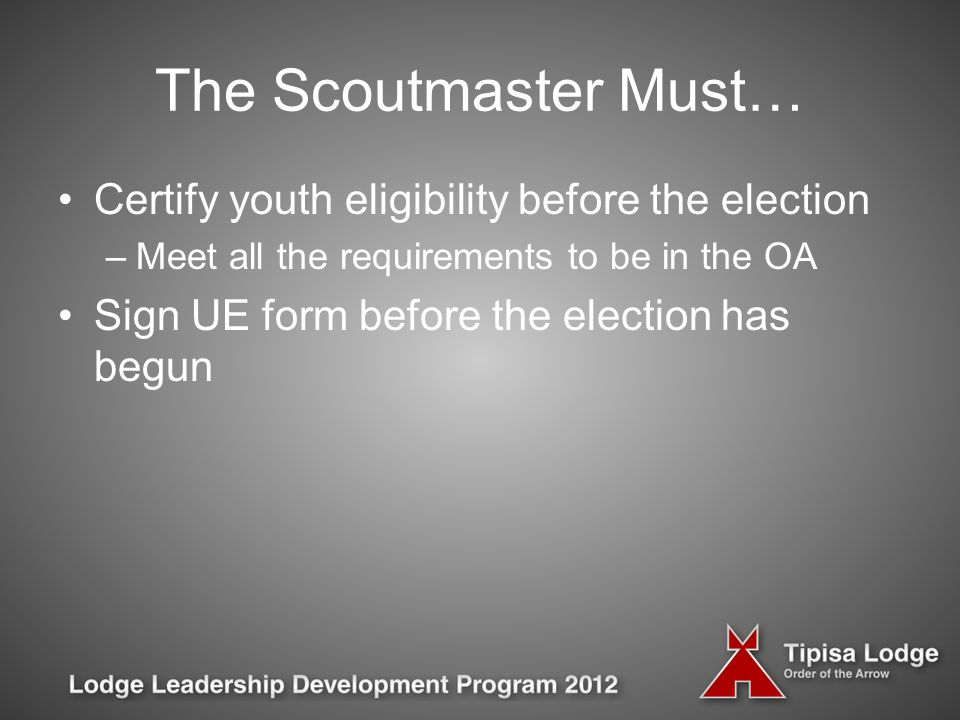 The Scoutmaster Must… Certify youth eligibility before the election –Meet all the requirements to be in the OA Sign UE form before the election has begun