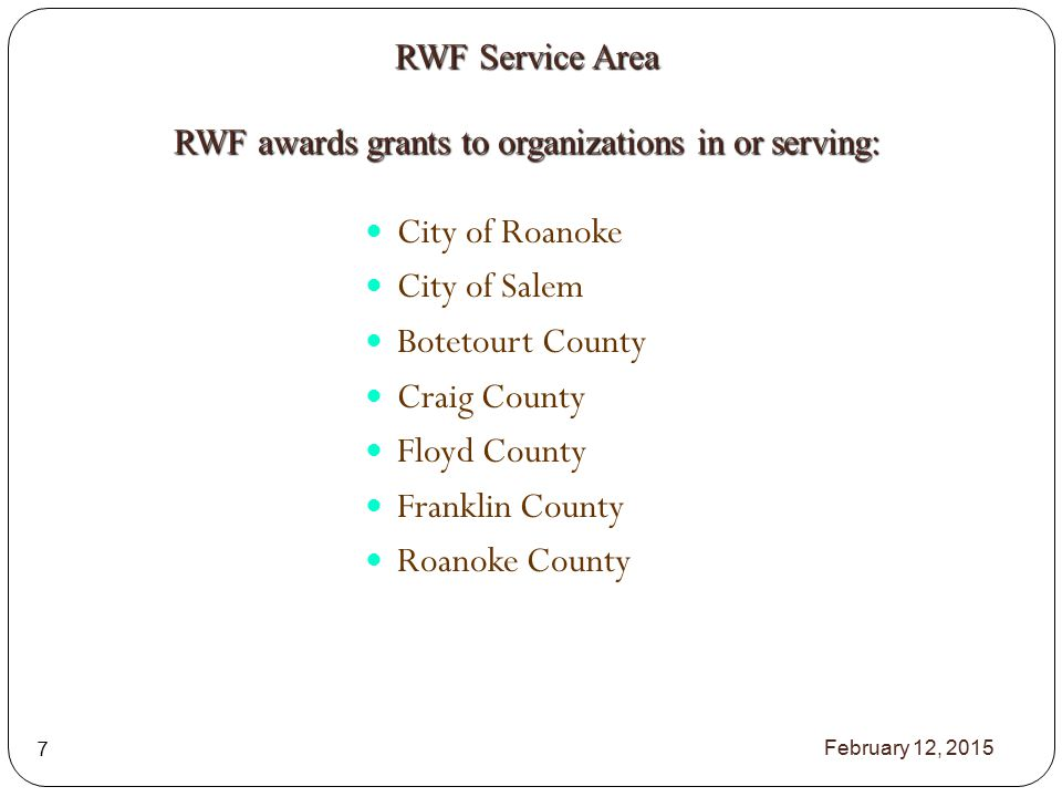 City of Roanoke City of Salem Botetourt County Craig County Floyd County Franklin County Roanoke County RWF Service Area RWF awards grants to organizations in or serving: February 12, 2015 7