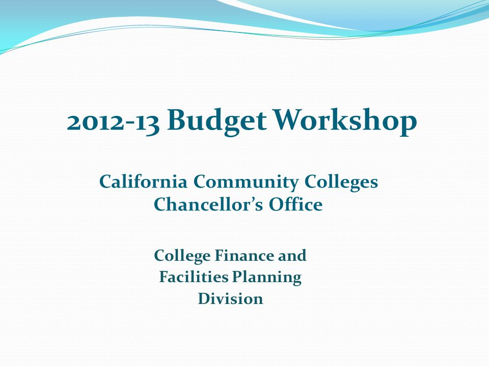 2012-13 Budget Workshop California Community Colleges Chancellor's Office College Finance and Facilities Planning Division