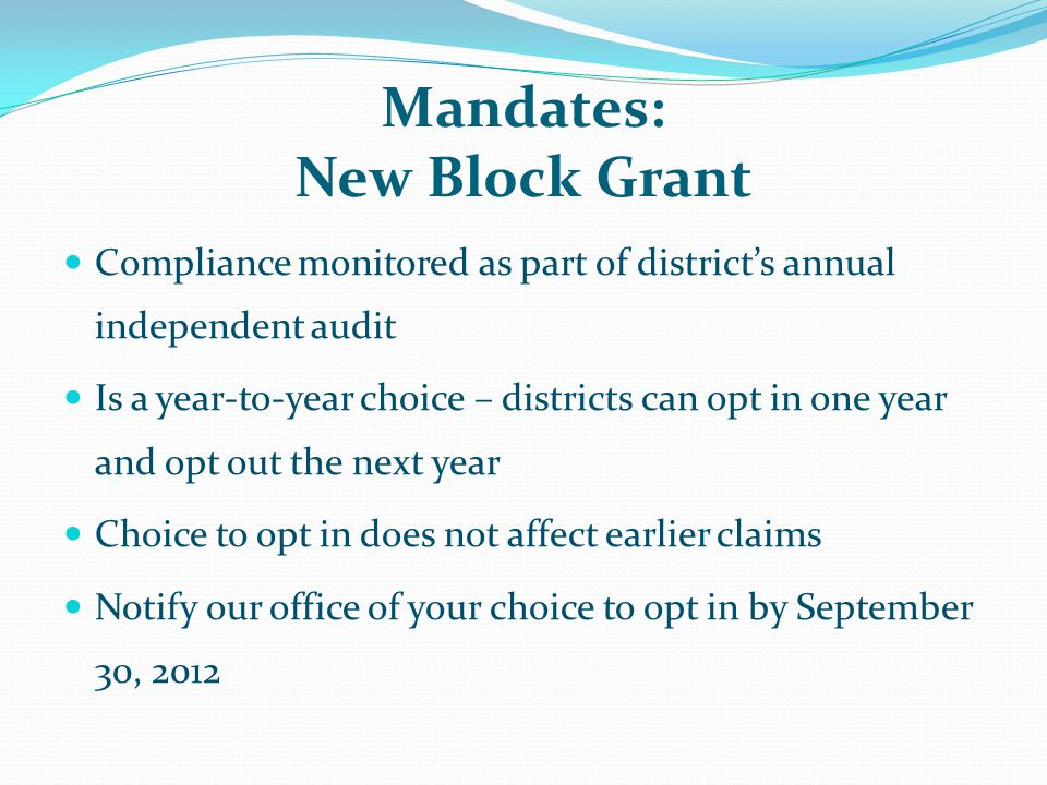 Mandates: New Block Grant Compliance monitored as part of district's annual independent audit Is a year-to-year choice – districts can opt in one year