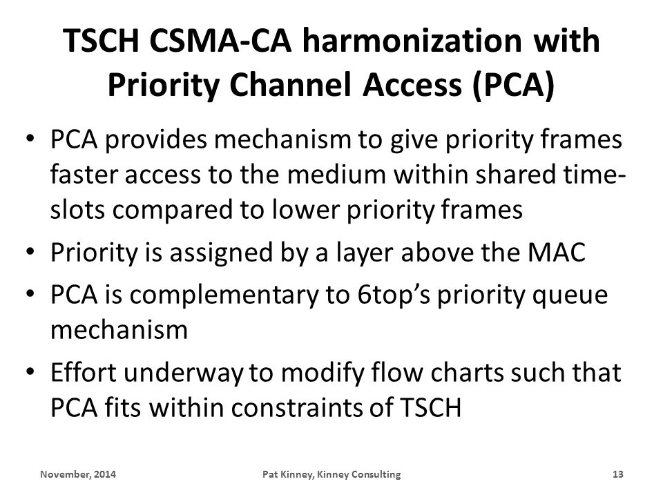 TSCH CSMA-CA harmonization with Priority Channel Access (PCA) PCA provides mechanism to give priority frames faster access to the medium within shared time- slots compared to lower priority frames Priority is assigned by a layer above the MAC PCA is complementary to 6top's priority queue mechanism Effort underway to modify flow charts such that PCA fits within constraints of TSCH November, 2014Pat Kinney, Kinney Consulting13