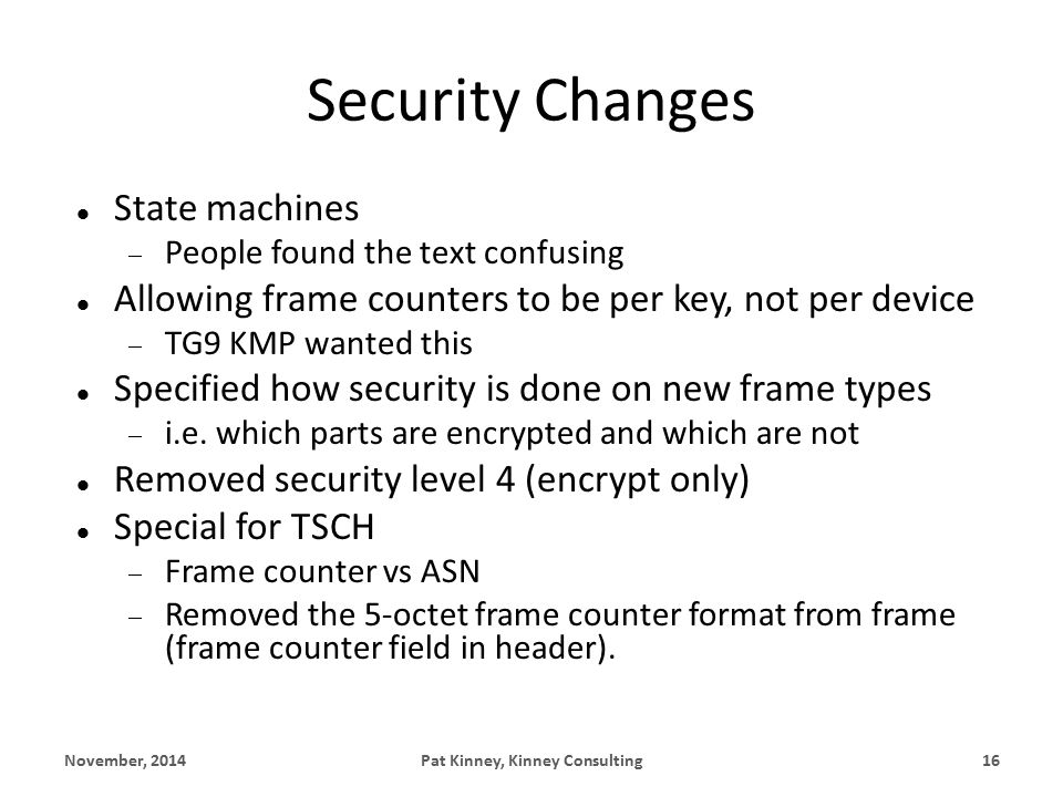 Security Changes State machines  People found the text confusing Allowing frame counters to be per key, not per device  TG9 KMP wanted this Specified how security is done on new frame types  i.e.
