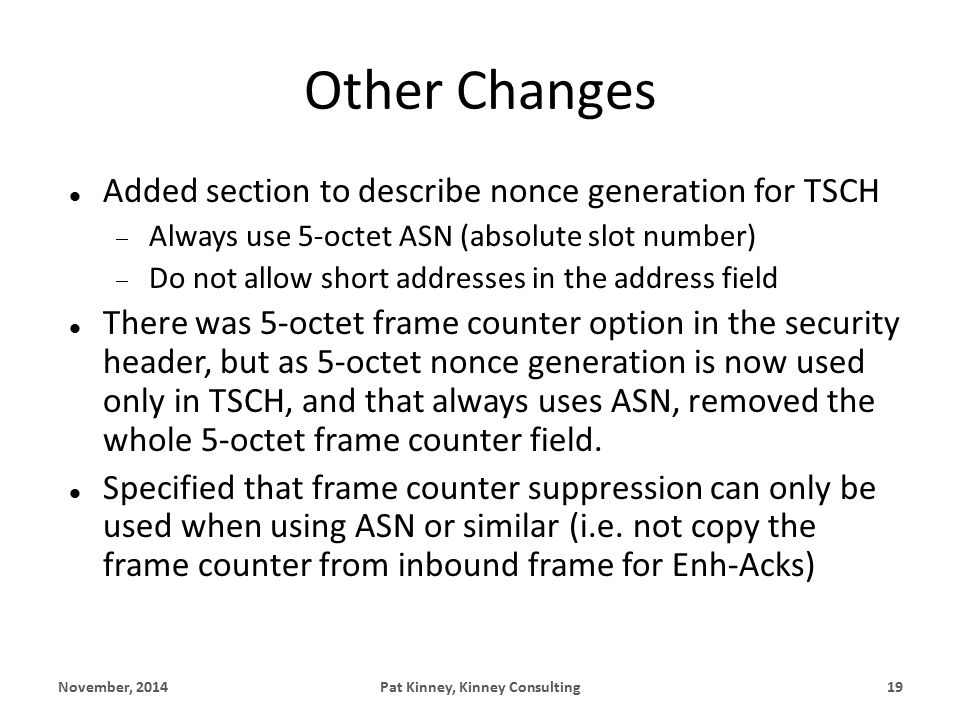 Other Changes Added section to describe nonce generation for TSCH  Always use 5-octet ASN (absolute slot number)  Do not allow short addresses in the address field There was 5-octet frame counter option in the security header, but as 5-octet nonce generation is now used only in TSCH, and that always uses ASN, removed the whole 5-octet frame counter field.