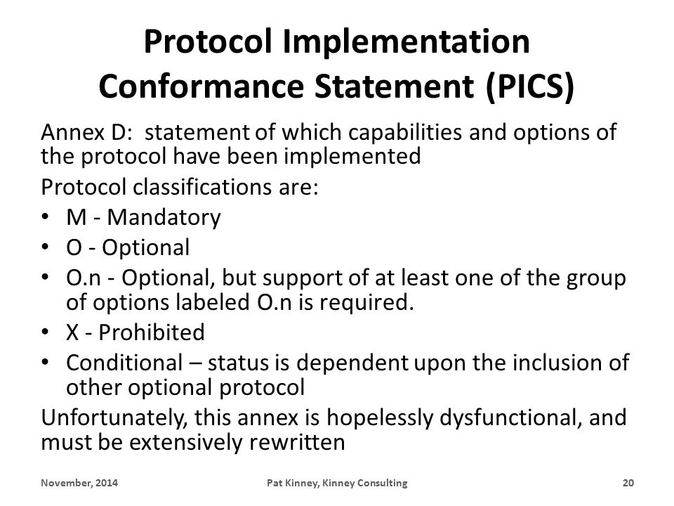 Protocol Implementation Conformance Statement (PICS) Annex D: statement of which capabilities and options of the protocol have been implemented Protocol classifications are: M - Mandatory O - Optional O.n - Optional, but support of at least one of the group of options labeled O.n is required.