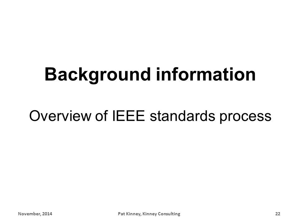 Background information Overview of IEEE standards process November, 2014Pat Kinney, Kinney Consulting22