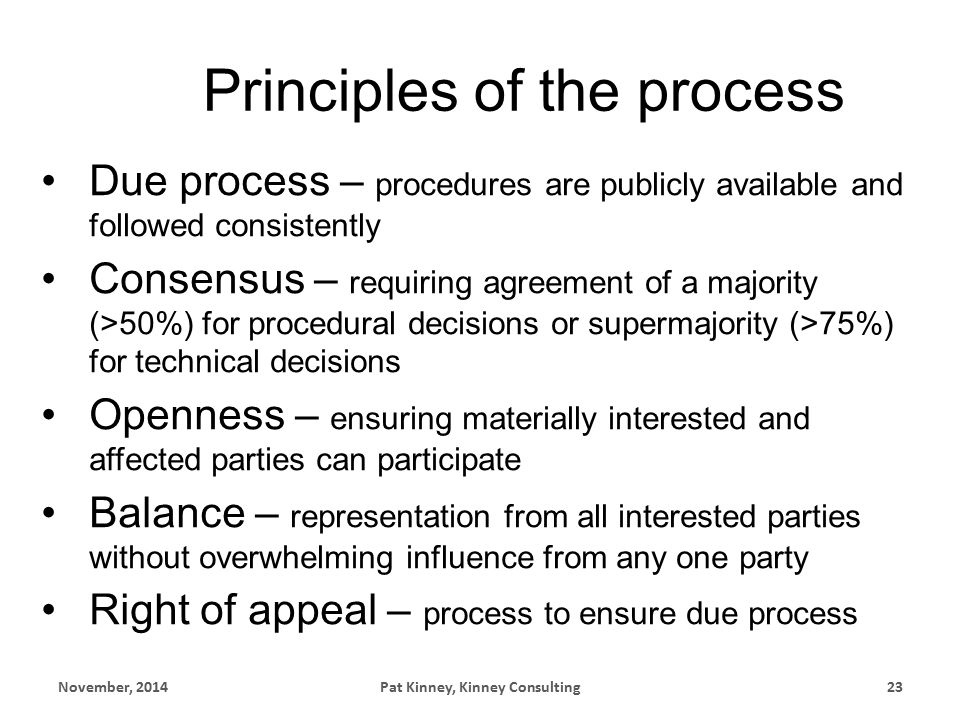 Principles of the process Due process – procedures are publicly available and followed consistently Consensus – requiring agreement of a majority (>50%) for procedural decisions or supermajority (>75%) for technical decisions Openness – ensuring materially interested and affected parties can participate Balance – representation from all interested parties without overwhelming influence from any one party Right of appeal – process to ensure due process November, 2014Pat Kinney, Kinney Consulting23