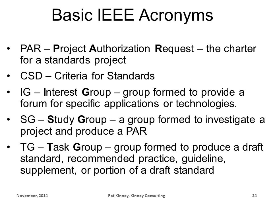 Basic IEEE Acronyms PAR – Project Authorization Request – the charter for a standards project CSD – Criteria for Standards IG – Interest Group – group formed to provide a forum for specific applications or technologies.