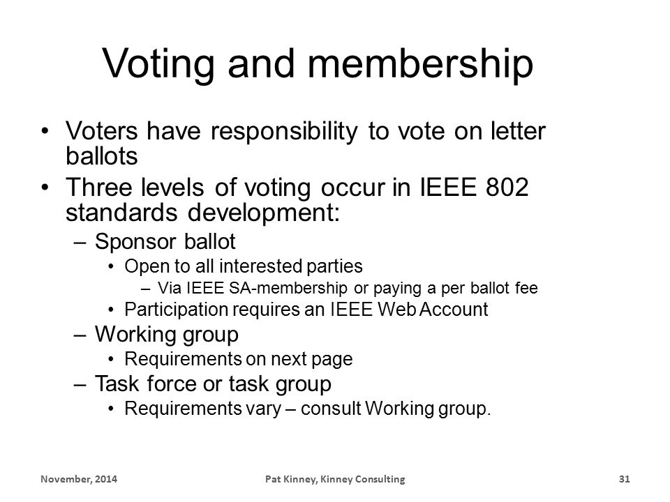 Voting and membership Voters have responsibility to vote on letter ballots Three levels of voting occur in IEEE 802 standards development: –Sponsor ballot Open to all interested parties –Via IEEE SA-membership or paying a per ballot fee Participation requires an IEEE Web Account –Working group Requirements on next page –Task force or task group Requirements vary – consult Working group.