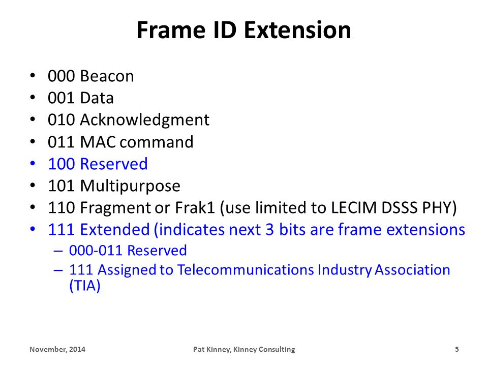 Frame ID Extension 000 Beacon 001 Data 010 Acknowledgment 011 MAC command 100 Reserved 101 Multipurpose 110 Fragment or Frak1 (use limited to LECIM DSSS PHY) 111 Extended (indicates next 3 bits are frame extensions – 000-011 Reserved – 111 Assigned to Telecommunications Industry Association (TIA) November, 2014Pat Kinney, Kinney Consulting5