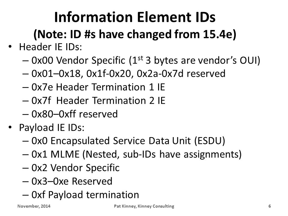 Information Element IDs (Note: ID #s have changed from 15.4e) Header IE IDs: – 0x00 Vendor Specific (1 st 3 bytes are vendor's OUI) – 0x01–0x18, 0x1f-0x20, 0x2a-0x7d reserved – 0x7e Header Termination 1 IE – 0x7f Header Termination 2 IE – 0x80–0xff reserved Payload IE IDs: – 0x0 Encapsulated Service Data Unit (ESDU) – 0x1 MLME (Nested, sub-IDs have assignments) – 0x2 Vendor Specific – 0x3–0xe Reserved – 0xf Payload termination November, 2014Pat Kinney, Kinney Consulting6