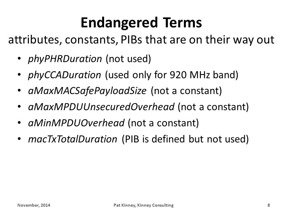Endangered Terms attributes, constants, PIBs that are on their way out phyPHRDuration (not used) phyCCADuration (used only for 920 MHz band) aMaxMACSafePayloadSize (not a constant) aMaxMPDUUnsecuredOverhead (not a constant) aMinMPDUOverhead (not a constant) macTxTotalDuration (PIB is defined but not used) November, 2014Pat Kinney, Kinney Consulting8